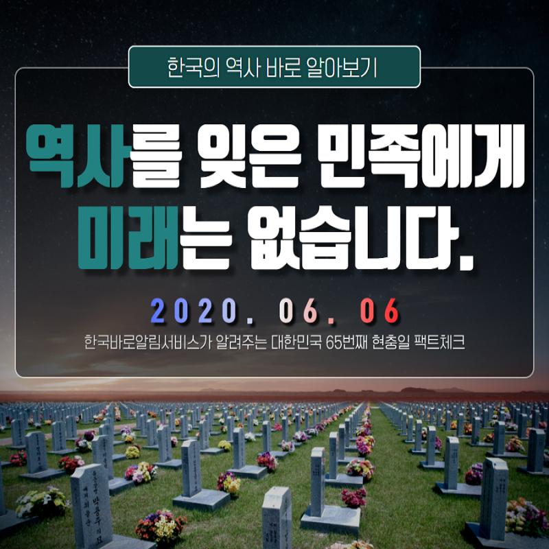 한국의 역사 바로 알아보기 역사를 잊은 민족에게 미래는 없습니다. 2020. 06. 06 한국 바로알림서비스가 알려주는 대한민국 65번째 현충일 팩트체크